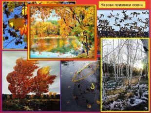 Назови признаки осени. Желтеют лисья, начинается листопад; погода становится