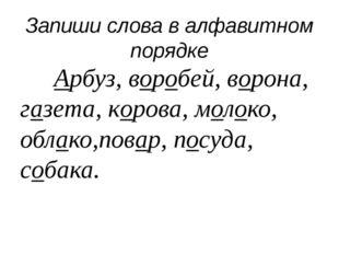 Запиши слова в алфавитном порядке Арбуз, воробей, ворона, газета, корова, м