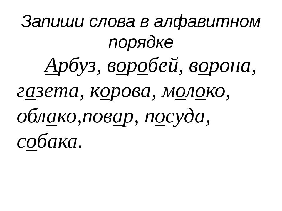 Запиши слова в алфавитном порядке Арбуз, воробей, ворона, газета, корова, м...