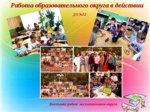Работа образовательного округа в действии Д/С№52 Выставка работ воспитанников