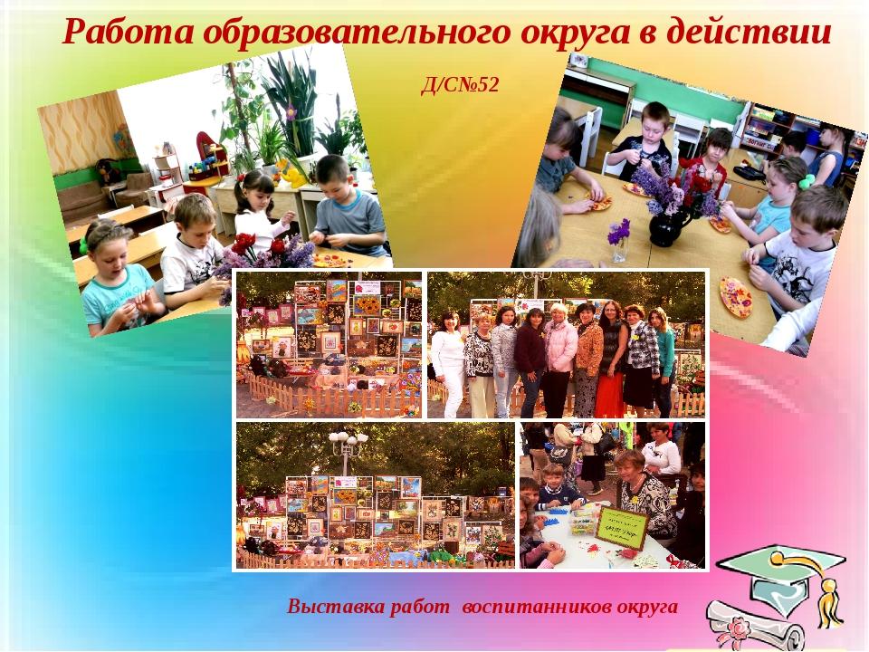 Работа образовательного округа в действии Д/С№52 Выставка работ воспитанников...