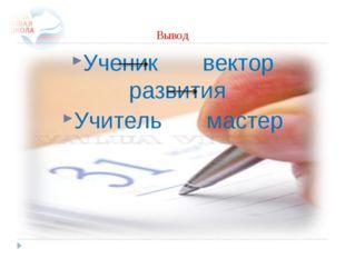 Вывод Ученик вектор развития Учитель мастер