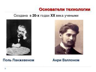 Основатели технологии Создана в 20-х годах XX века учеными Поль Ланжевеном А