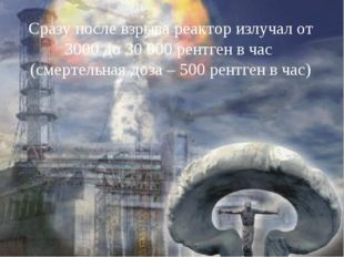 Сразу после взрыва реактор излучал от 3000 до 30 000 рентген в час (смертель