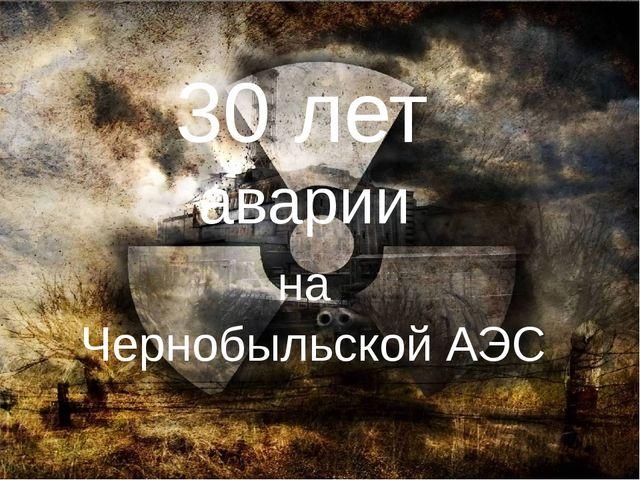 30 лет аварии на Чернобыльской АЭС