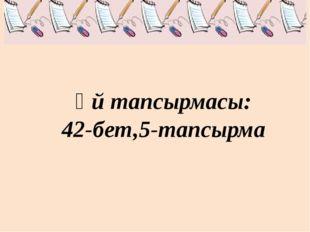 Үй тапсырмасы: 42-бет,5-тапсырма