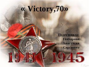 « Victory,70» Подготовила: Гончарова Анастасия Сергеевна