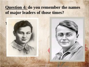 Question 4: do you remember the names of major leaders of those times? Liza T