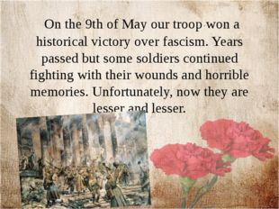 On the 9th of May our troop won a historical victory over fascism. Years pas