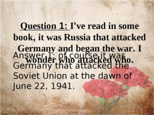 Question 1: I've read in some book, it was Russia that attacked Germany and b