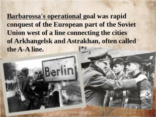 Barbarossa's operational goal was rapid conquest of the European part of the