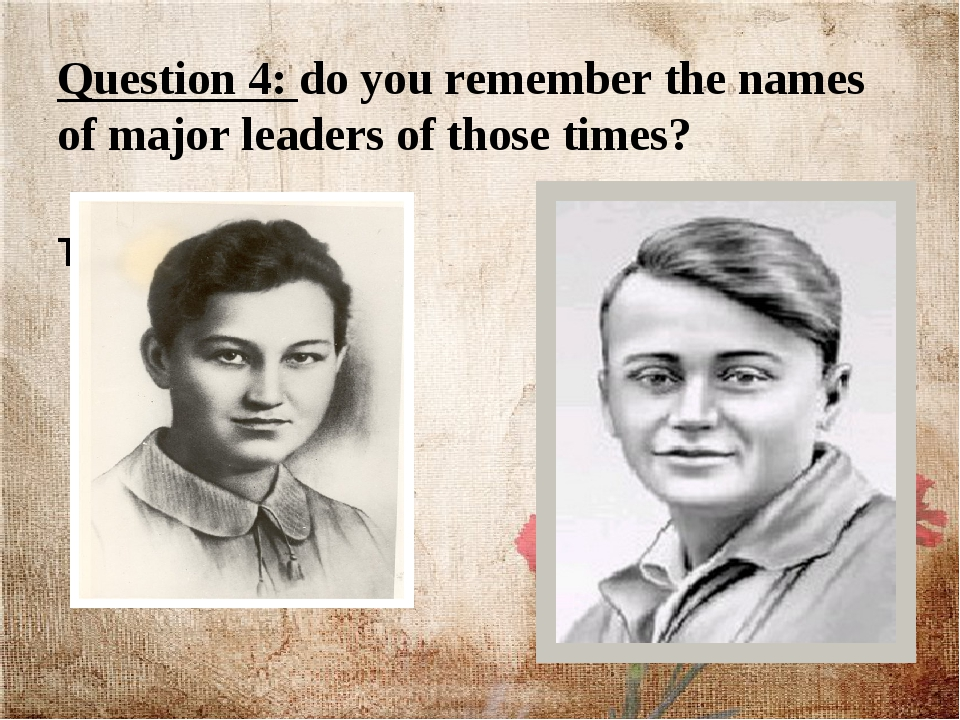 Question 4: do you remember the names of major leaders of those times? Liza T...