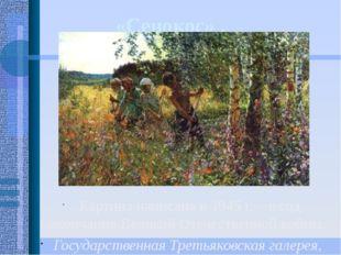 «Сенокос» . Картина написана в 1945 г. – в год окончания Великой Отечественно