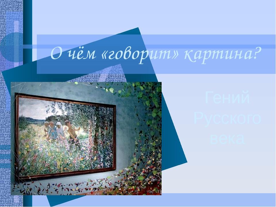О чём «говорит» картина? Гений Русского века