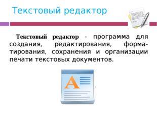Текстовый редактор Текстовый редактор - программа для создания, редактировани