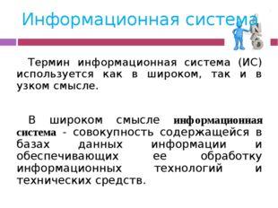Информационная система Термин информационная система (ИС) используется как в
