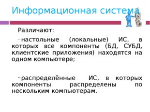Информационная система Различают: настольные (локальные) ИС, в которых все ко
