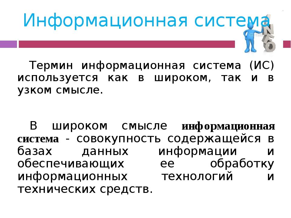 Информационная система Термин информационная система (ИС) используется как в...