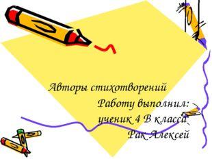 Авторы стихотворений Работу выполнил: ученик 4 В класса Рак Алексей