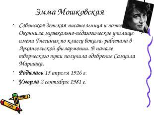 Эмма Мошковская Советская детская писательница и поэтесса. Окончила музыкальн