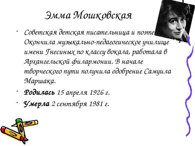Эмма Мошковская Советская детская писательница и поэтесса. Окончила музыкальн...