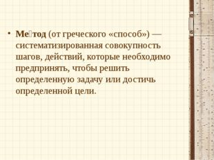 Ме́тод (от греческого «способ») — систематизированная совокупность шагов, дей