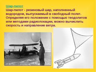 Шар-пилот Шар-пилот - резиновый шар, наполненный водородом, выпускаемый в сво