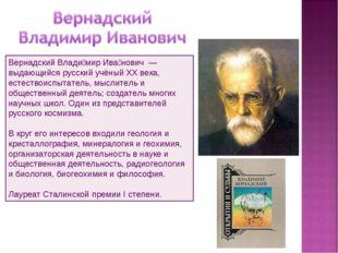 Вернадский Влади́мир Ива́нович — выдающийся русский учёный XX века, естество