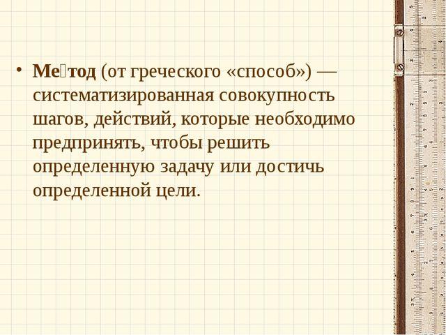 Ме́тод (от греческого «способ») — систематизированная совокупность шагов, дей...
