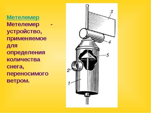Метелемер Метелемер - устройство, применяемое для определения количества снег...
