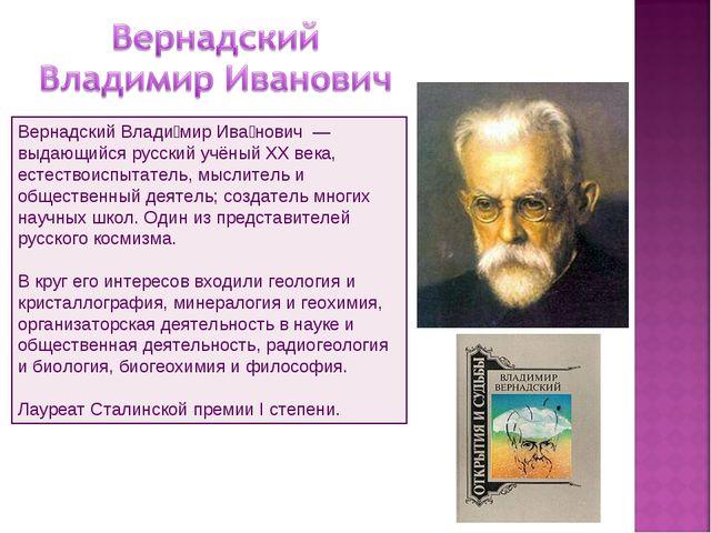 Вернадский Влади́мир Ива́нович — выдающийся русский учёный XX века, естество...