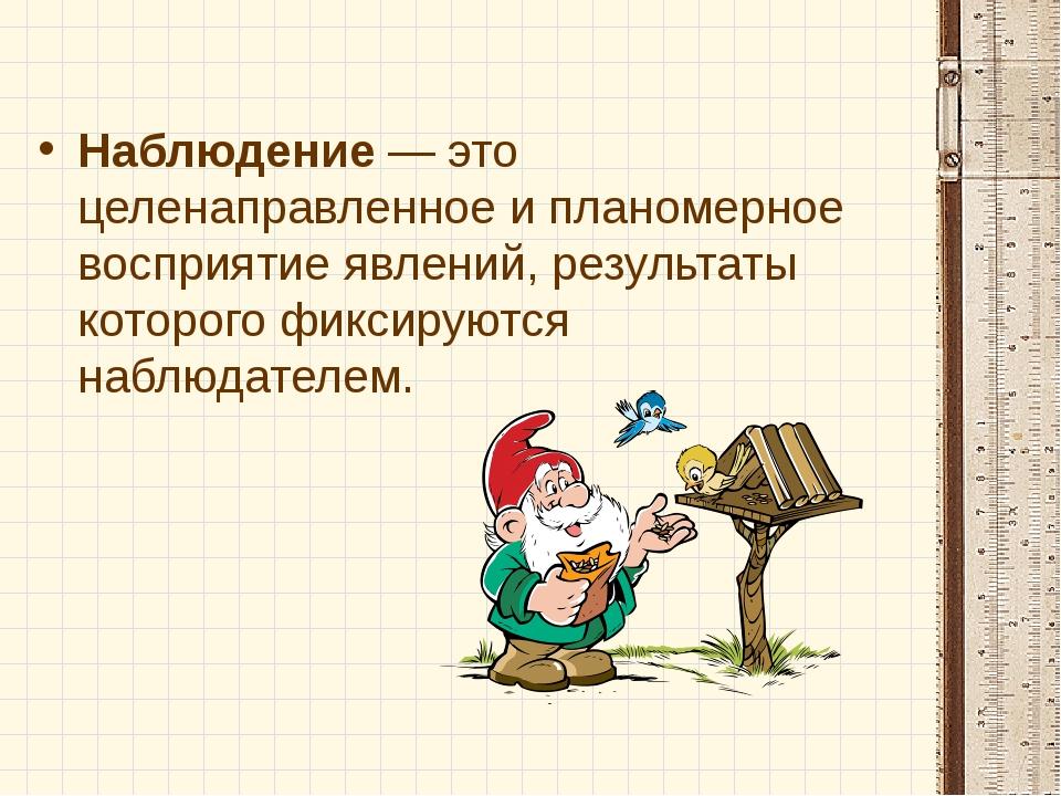 Наблюдение — это целенаправленное и планомерное восприятие явлений, результат...