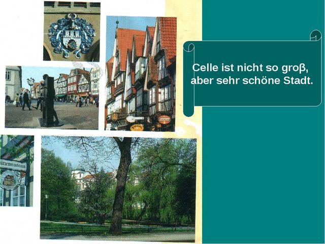 Celle ist nicht so groβ, aber sehr schöne Stadt.