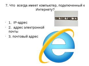 7. Что всегда имеет компьютер, подключенный к Интернету? 1. IP-адрес 2. адрес