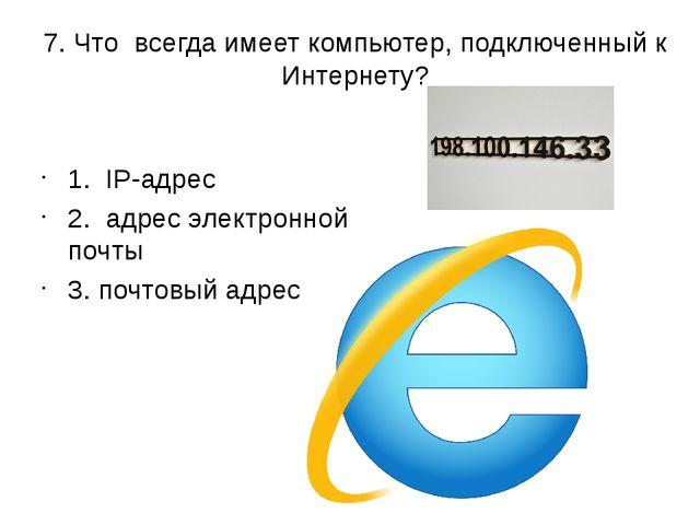7. Что всегда имеет компьютер, подключенный к Интернету? 1. IP-адрес 2. адрес...