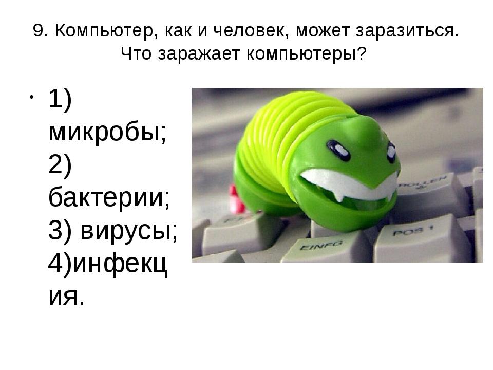 9. Компьютер, как и человек, может заразиться. Что заражает компьютеры? 1) ми...