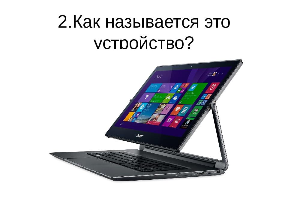 2.Как называется это устройство?