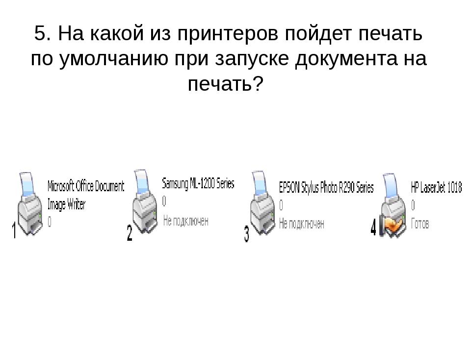 5. На какой из принтеров пойдет печать по умолчанию при запуске документа на...