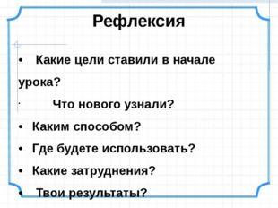 • Какие цели ставили в начале урока? Что нового узнали? •Каким способом? •