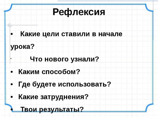 • Какие цели ставили в начале урока? Что нового узнали? •Каким способом? •...