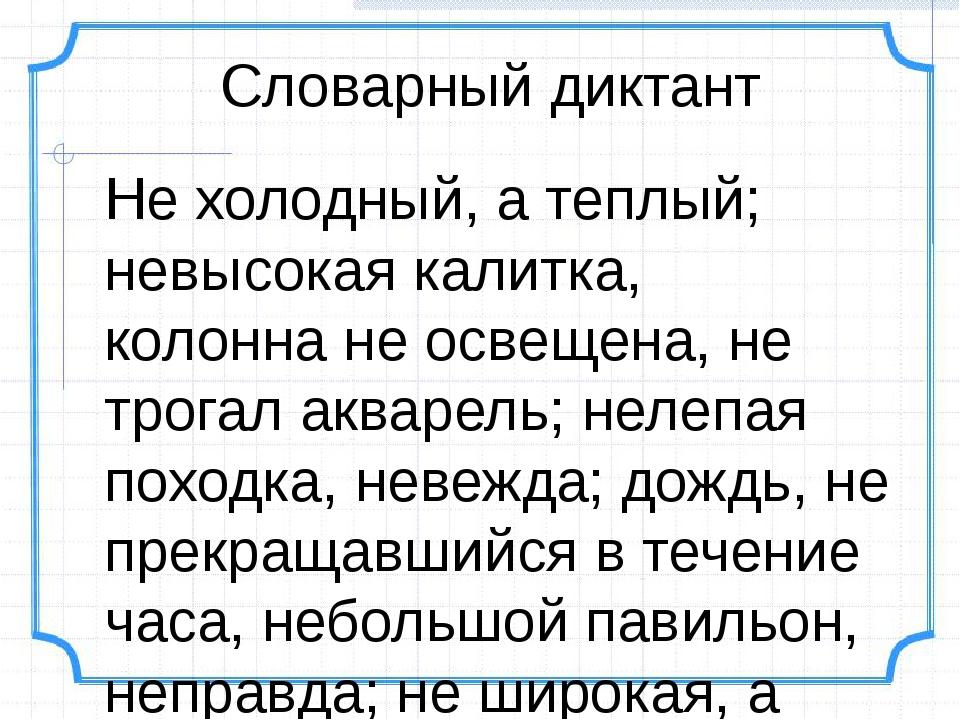 Словарный диктант Не холодный, а теплый; невысокая калитка, колонна не освеще...