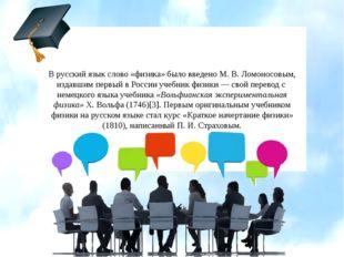 В русский язык слово «физика» было введено М.В.Ломоносовым, издавшим первый