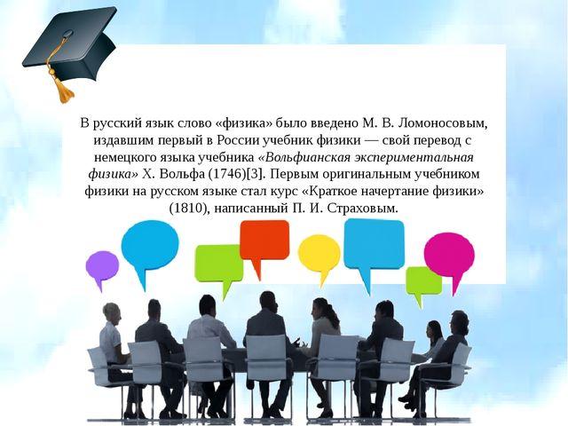 В русский язык слово «физика» было введено М.В.Ломоносовым, издавшим первый...