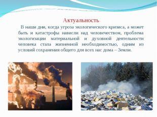 Актуальность  В наши дни, когда угроза экологического кризиса, а может быть