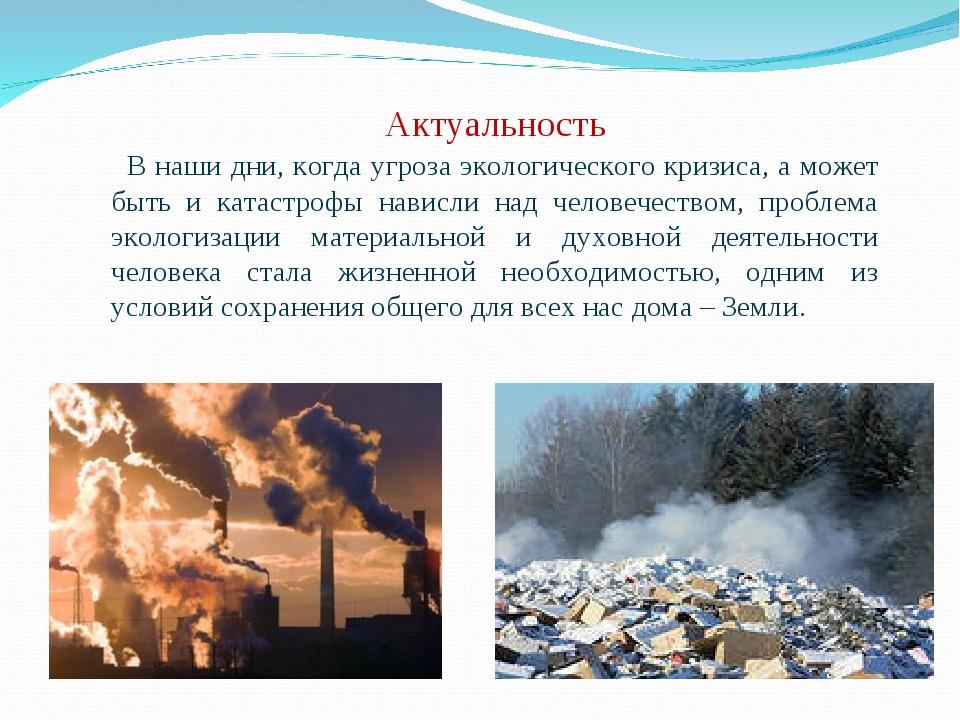 Актуальность  В наши дни, когда угроза экологического кризиса, а может быть...
