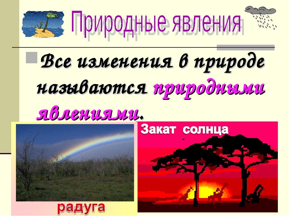 Все изменения в природе называются природными явлениями.