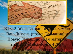 В1642 Абел Тасман открыл Землю Ван-Димена (позже Тасмания) и Новую Зеландию.