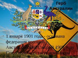 1 января 1901 года - основана федерация колоний - Австралийский Союз. В 1907