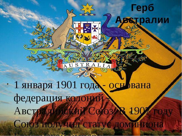 1 января 1901 года - основана федерация колоний - Австралийский Союз. В 1907...