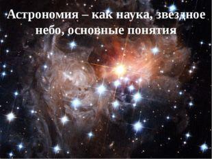 Астрономия – как наука, звездное небо, основные понятия